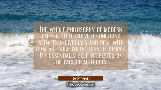 The whole philosophy of modern times is to dissolve distinctions between individuals and deal with