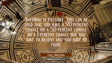 Anything is possible. You can be told that you have a 90-percent chance or a 50-percent chance or a
