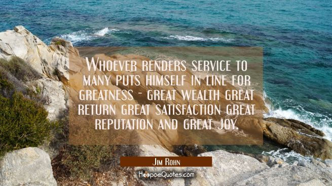 Whoever renders service to many puts himself in line for greatness - great wealth great return grea