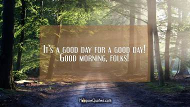 It's a good day for a good day! Good morning, folks! Good Morning Quotes