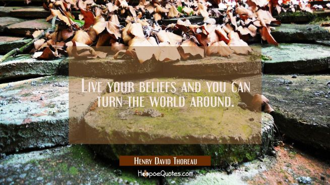 Live your beliefs and you can turn the world around.