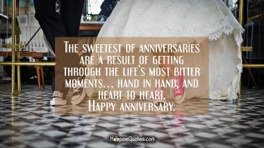 The sweetest of anniversaries are a result of getting through the life's most bitter moments… hand in hand, and heart to heart. Happy anniversary. Anniversary Quotes