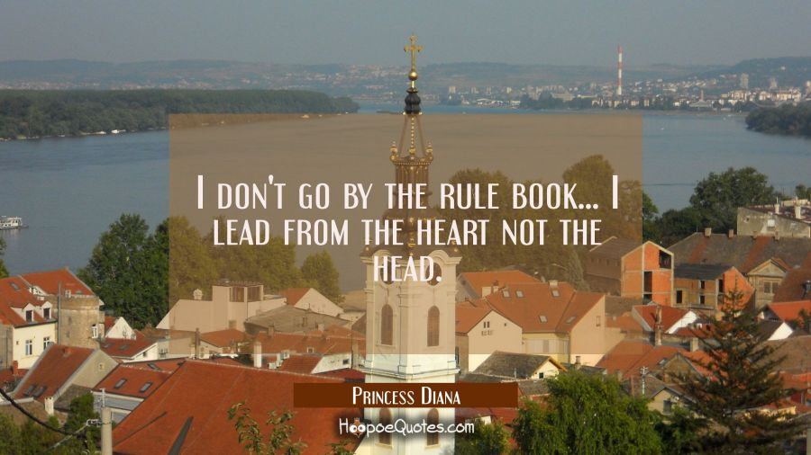 I don't go by the rule book... I lead from the heart not the head. Princess Diana Quotes