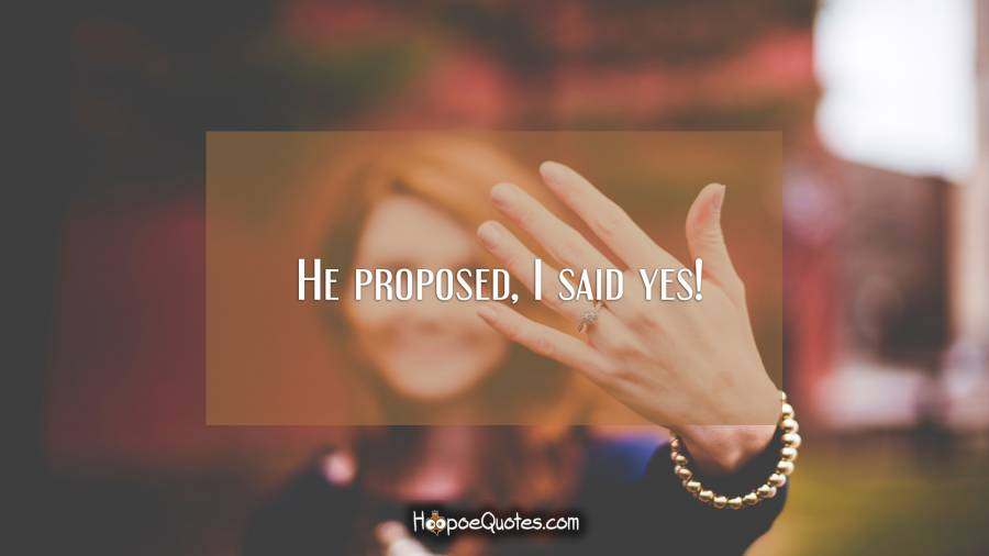 He proposed, I said yes! - HoopoeQuotes