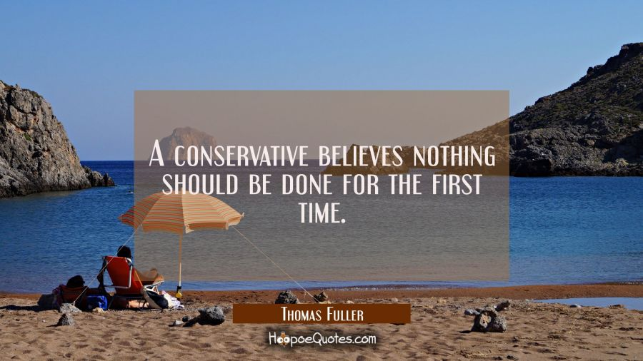 A conservative believes nothing should be done for the first time. Thomas Fuller Quotes