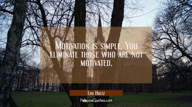 Motivation is simple. You eliminate those who are not motivated.