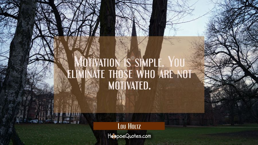 Motivation is simple. You eliminate those who are not motivated. Lou Holtz Quotes
