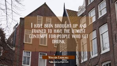 I have been brought up and trained to have the utmost contempt for people who get drunk. Winston Churchill Quotes