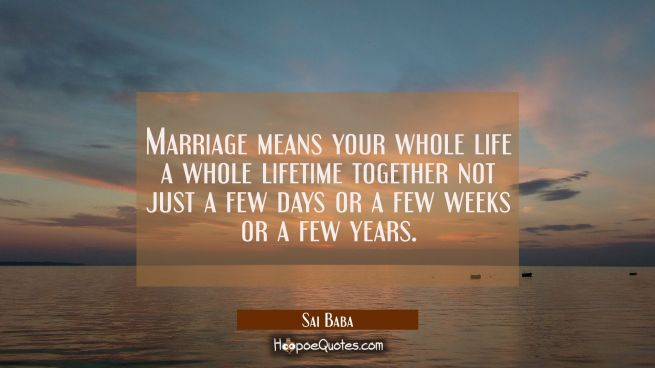 Marriage means your whole life a whole lifetime together not just a few days or a few weeks or a fe