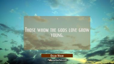 Those whom the gods love grow young.