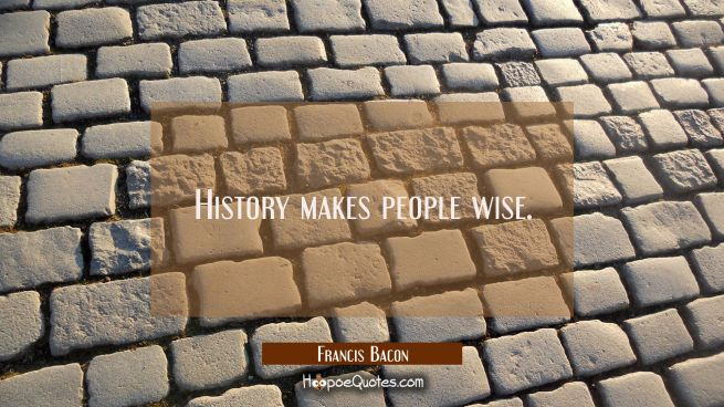 History makes people wise.