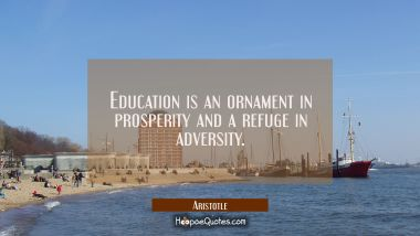 Education is an ornament in prosperity and a refuge in adversity.