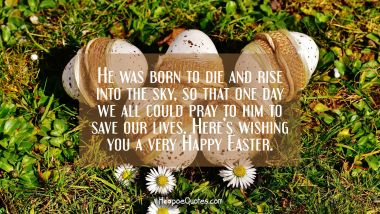 He was born to die and rise into the sky, so that one day we all could pray to him to save our lives. Here's wishing you a very Happy Easter. Easter Quotes