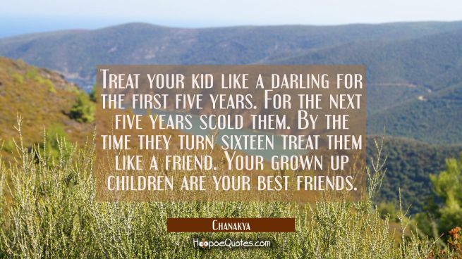 Treat your kid like a darling for the first five years. For the next five years scold them. By the