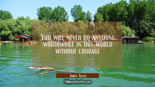 You will never do anything worthwhile in this world without courage