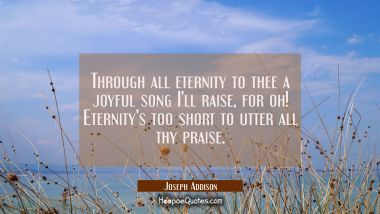 Through all eternity to thee a joyful song I'll raise, for oh! Eternity's too short to utter all th