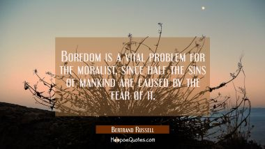 Boredom is a vital problem for the moralist since half the sins of mankind are caused by the fea Bertrand Russell Quotes