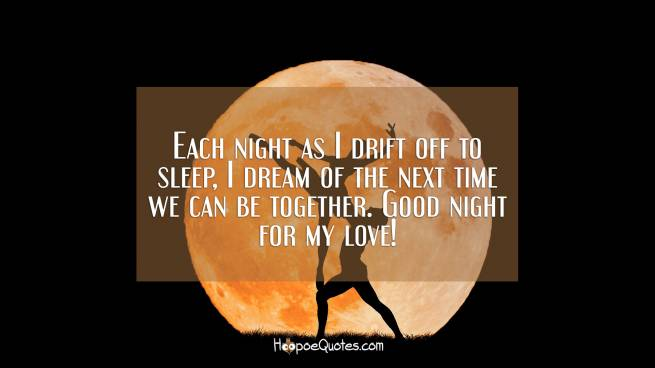 Each night as I drift off to sleep, I dream of the next time we can be together. Good night for my love!