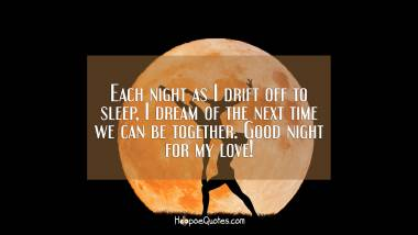 Each night as I drift off to sleep, I dream of the next time we can be together. Good night for my love! Good Night Quotes