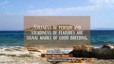 Stillness of person and steadiness of features are signal marks of good breeding.
