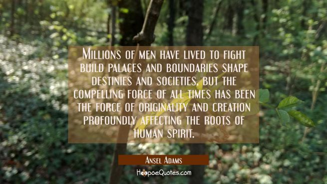 Millions of men have lived to fight build palaces and boundaries shape destinies and societies, but