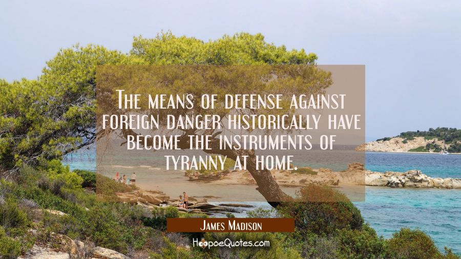 The means of defense against foreign danger historically have become the instruments of tyranny at James Madison Quotes