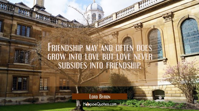 Friendship may and often does grow into love but love never subsides into friendship.