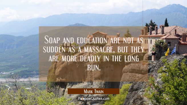 Soap and education are not as sudden as a massacre but they are more deadly in the long run.