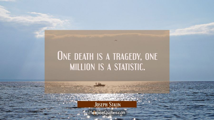 One death is a tragedy, one million is a statistic. Joseph Stalin Quotes