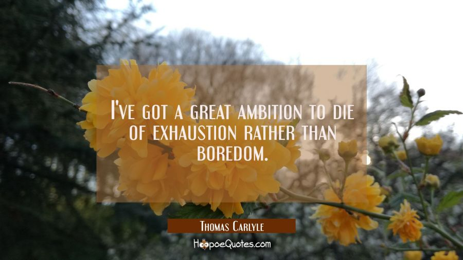 I've got a great ambition to die of exhaustion rather than boredom. Thomas Carlyle Quotes