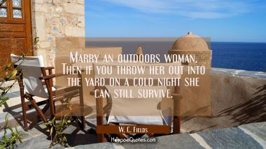 Marry an outdoors woman. Then if you throw her out into the yard on a cold night she can still surv