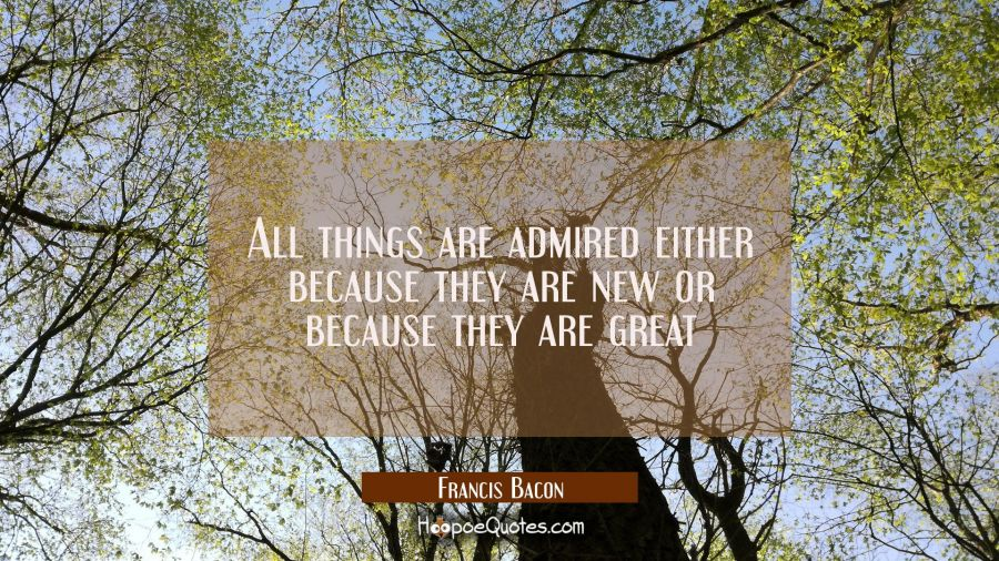 All things are admired either because they are new or because they are great Francis Bacon Quotes