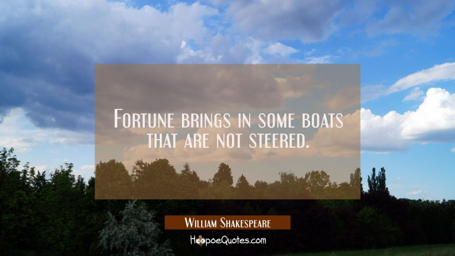 Fortune brings in some boats that are not steered. William Shakespeare Quotes