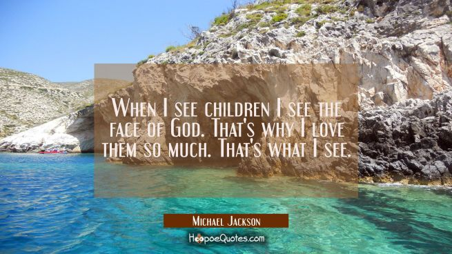 When I see children I see the face of God. That's why I love them so much. That's what I see.