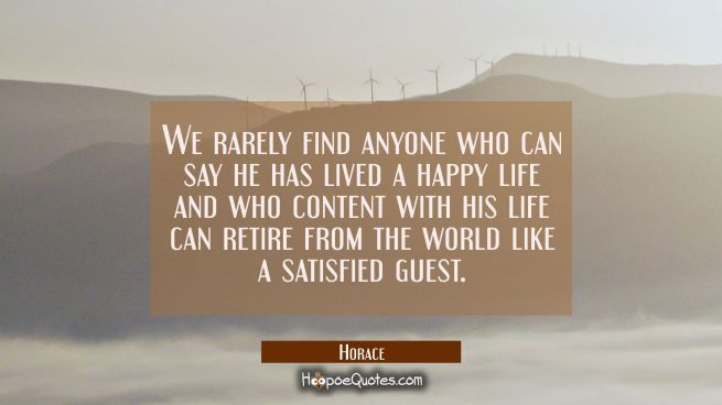 We rarely find anyone who can say he has lived a happy life and who content with his life can retir