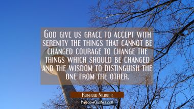 God give us grace to accept with serenity the things that cannot be changed courage to change the t