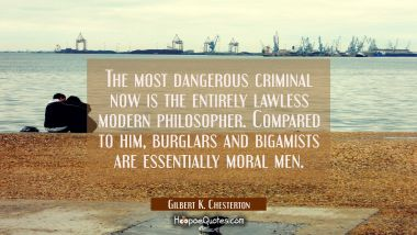 The most dangerous criminal now is the entirely lawless modern philosopher. Compared to him burglar Gilbert K. Chesterton Quotes