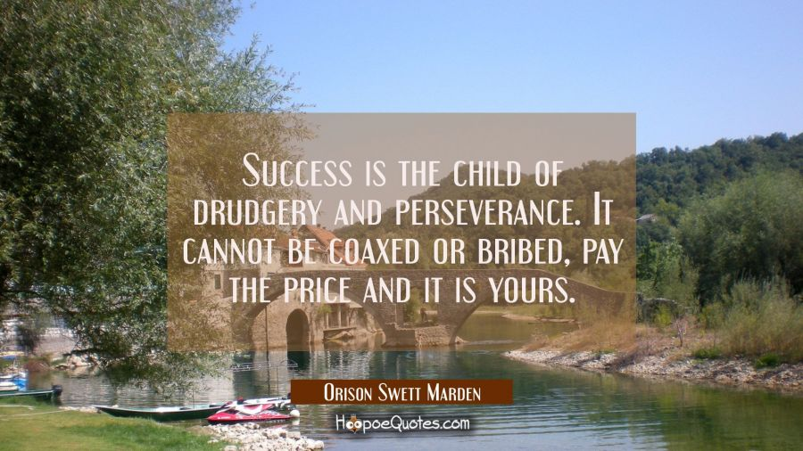 Success is the child of drudgery and perseverance. It cannot be coaxed or bribed, pay the price and Orison Swett Marden Quotes