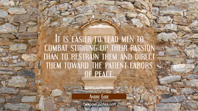 It is easier to lead men to combat stirring up their passion than to restrain them and direct them