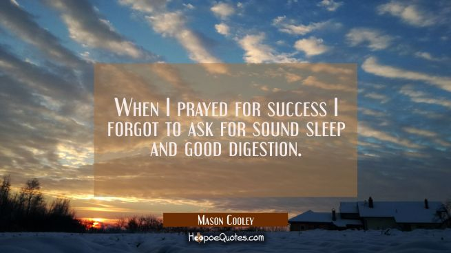 When I prayed for success I forgot to ask for sound sleep and good digestion.