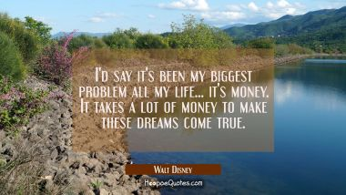 I'd say it's been my biggest problem all my life... it's money. It takes a lot of money to make the