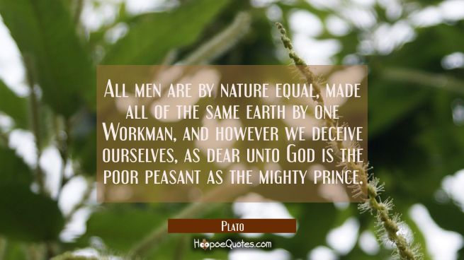 All men are by nature equal made all of the same earth by one Workman, and however we deceive ourse