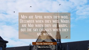 Men are April when they woo December when they wed. Maids are May when they are maids but the sky c William Shakespeare Quotes