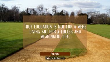 True education is not for a mere living but for a fuller and meaningful life.