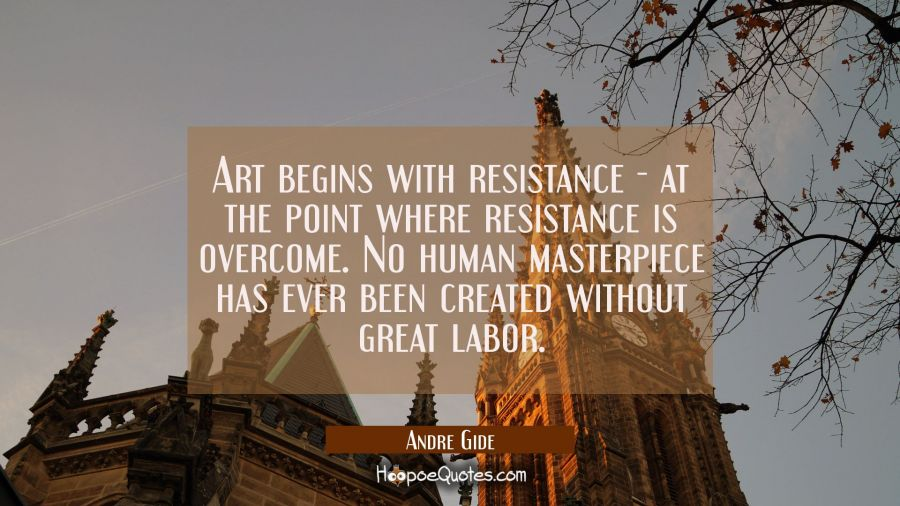 Art begins with resistance - at the point where resistance is overcome. No human masterpiece has ev Andre Gide Quotes