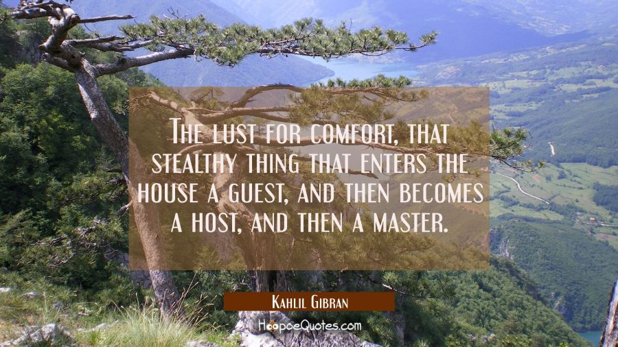 The lust for comfort that stealthy thing that enters the house a guest and then becomes a host and Kahlil Gibran Quotes
