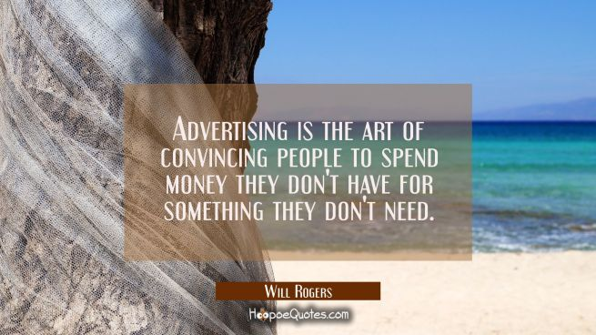 Advertising is the art of convincing people to spend money they don't have for something they don't