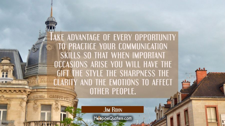 Take advantage of every opportunity to practice your communication skills so that when important oc Jim Rohn Quotes