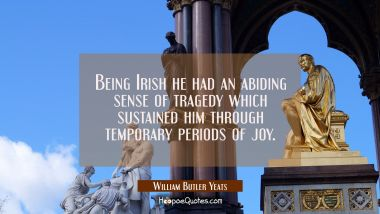 Being Irish he had an abiding sense of tragedy which sustained him through temporary periods of joy