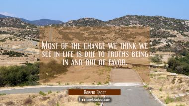 Most of the change we think we see in life is due to truths being in and out of favor. Robert Frost Quotes